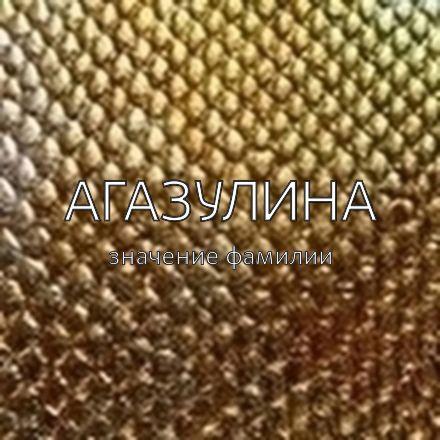 Происхождение фамилии Агазулина