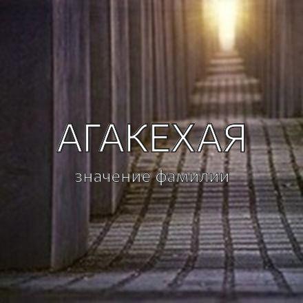Происхождение фамилии Агакехая
