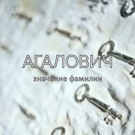 Происхождение фамилии Агалович