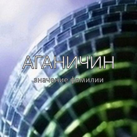Происхождение фамилии Аганичин