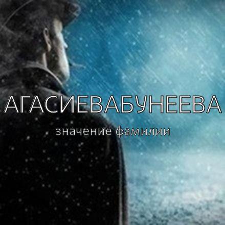 Происхождение фамилии Агасиевабунеева