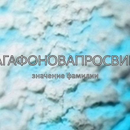 Происхождение фамилии Агафоновапросвир