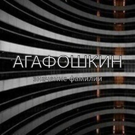Происхождение фамилии Агафошкин