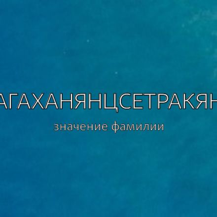 Происхождение фамилии Агаханянцсетракян