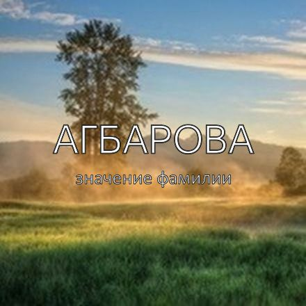 Происхождение фамилии Агбарова