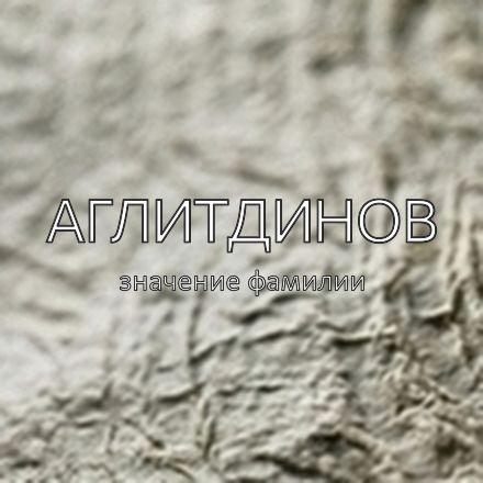 Происхождение фамилии Аглитдинов