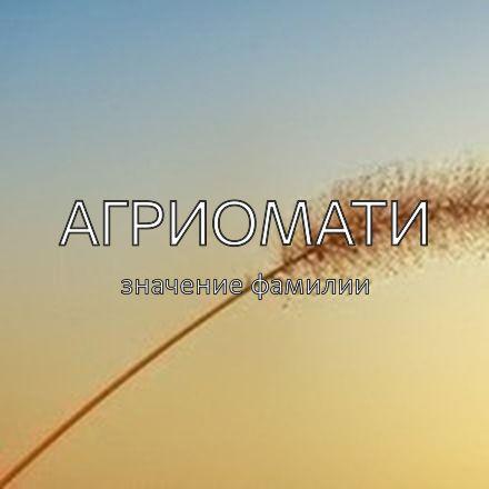Происхождение фамилии Агриомати