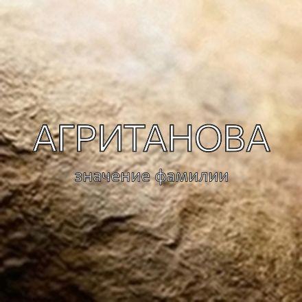 Происхождение фамилии Агританова