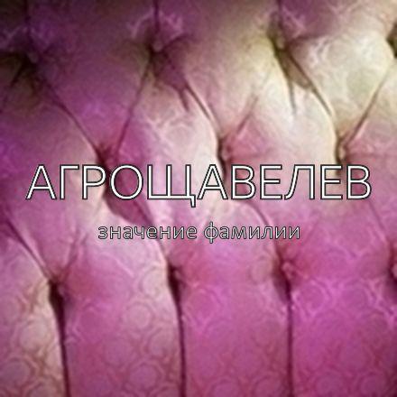 Происхождение фамилии Агрощавелев