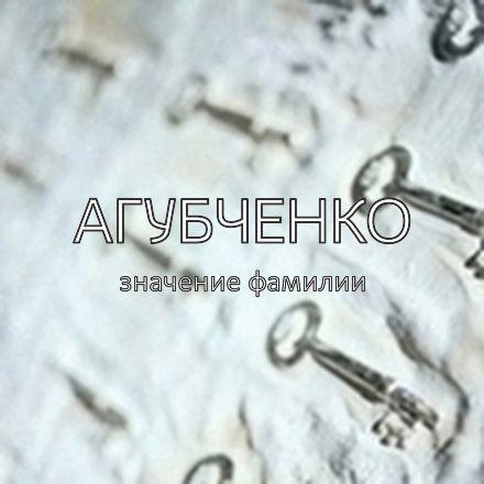 Происхождение фамилии Агубченко