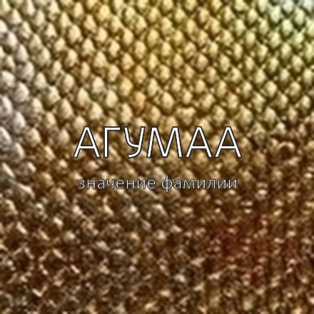 Происхождение фамилии Агумаа