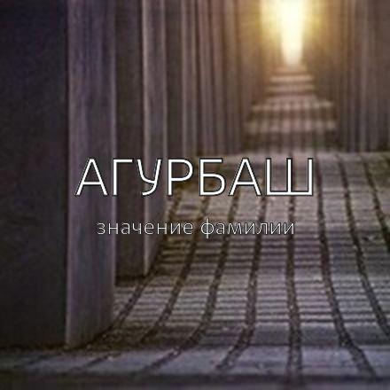 Происхождение фамилии Агурбаш