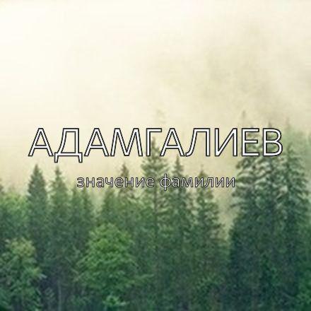 Происхождение фамилии Адамгалиев