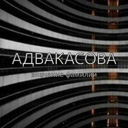 Происхождение фамилии Адвакасова