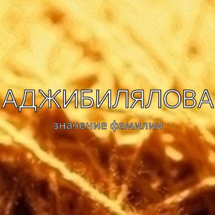 Происхождение фамилии Аджибилялова