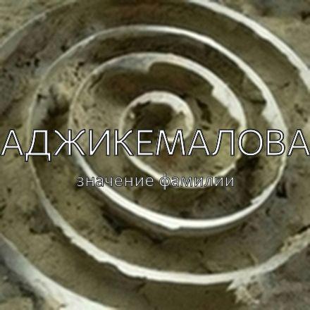 Происхождение фамилии Аджикемалова