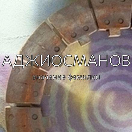 Происхождение фамилии Аджиосманов