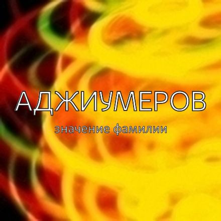 Происхождение фамилии Аджиумеров