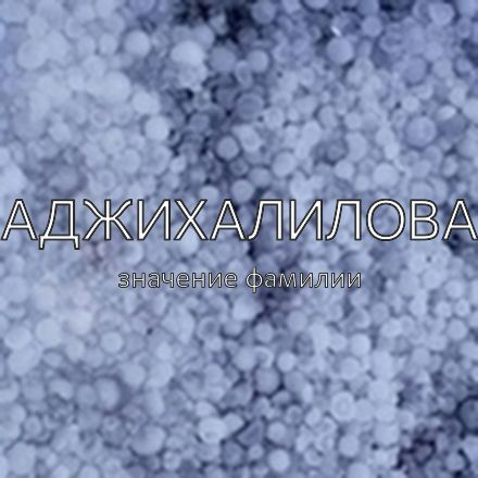 Происхождение фамилии Аджихалилова