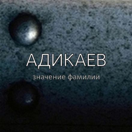 Происхождение фамилии Адикаев