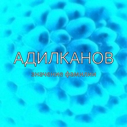 Происхождение фамилии Адилканов