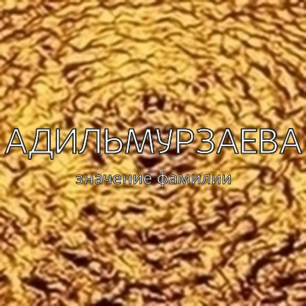Происхождение фамилии Адильмурзаева