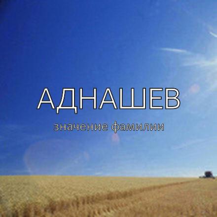 Происхождение фамилии Аднашев