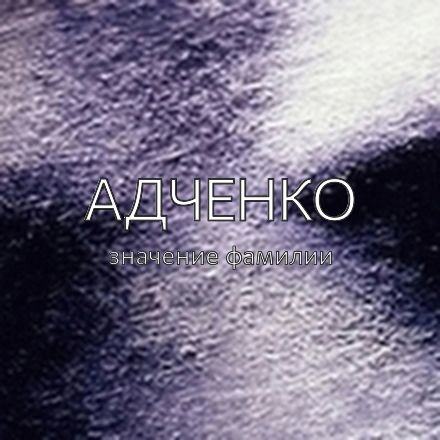 Происхождение фамилии Адченко