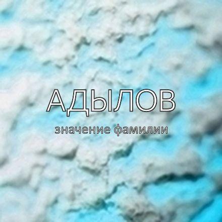 Происхождение фамилии Адылов
