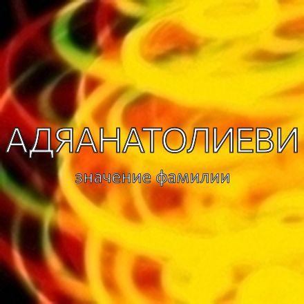 Происхождение фамилии Адяанатолиеви