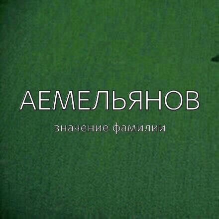 Происхождение фамилии Аемельянов