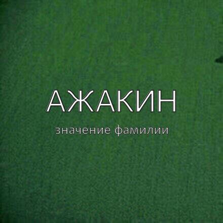 Происхождение фамилии Ажакин