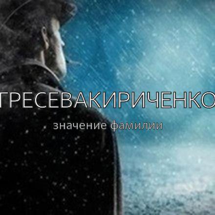 Происхождение фамилии Гресевакириченко