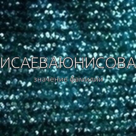 Происхождение фамилии Исаеваюнисова