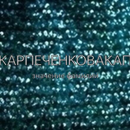 Происхождение фамилии Карпеченковакап