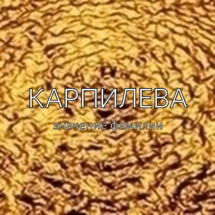 Происхождение фамилии Карпилева