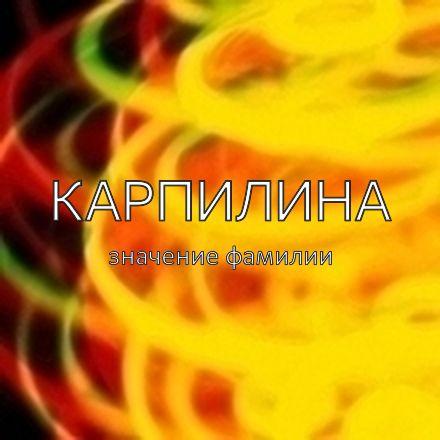 Происхождение фамилии Карпилина