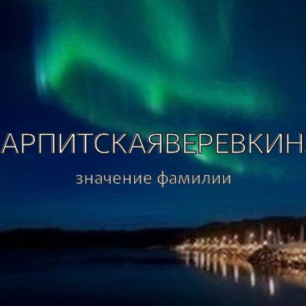 Происхождение фамилии Карпитскаяверевкина