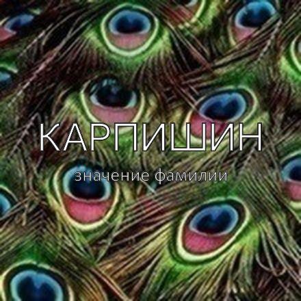 Происхождение фамилии Карпишин