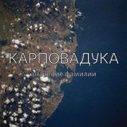 Происхождение фамилии Карповадука