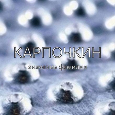 Происхождение фамилии Карпочкин