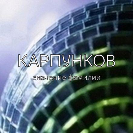 Происхождение фамилии Карпунков