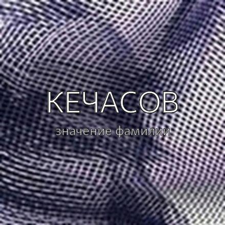 Происхождение фамилии Кечасов