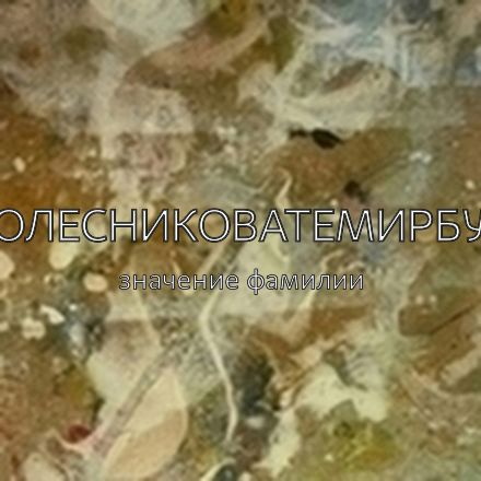 Происхождение фамилии Колесниковатемирбул