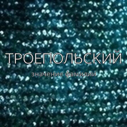 Происхождение фамилии Троепольский