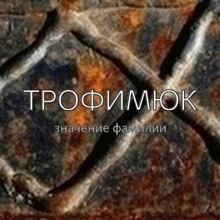 Происхождение фамилии Трофимюк